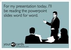For my presentation today, I'll be reading the powerpoint slides word for word.