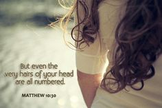 But even the very hairs of your head are all numbered.  Matthew 10:30