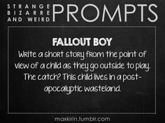 ✐ DAILY WEIRD PROMPT ✐  FALLOUT BOY Write a short story from the point of view of a child as they go outside to play. The catch? This child lives in a post-apocalyptic wasteland.  Want more writerly content? Follow maxkirin.tumblr.com!