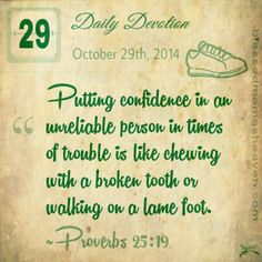 Daily Devotion • October 29th • Proverbs 25:19  ~Putting confidence in an unreliable person in times of trouble is like chewing with a broken tooth or walking on a lame foot.