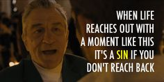 """Silver Linings Playbook (2012) . Robert De Niro. Movie Quote. """"When Life reaches out with a moment like this it's a sin if you don't reach back"""""""