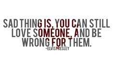 Sad thing is you can still love someone and be wrong for them.