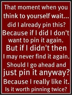 Oh, this is so true! Then you find the older pin and delete it so it's all good lol