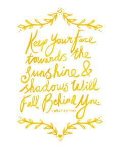Keep your face towards the sunshine & shadows will fall behind you- Walt…