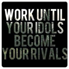 Work Until Your Idols Become Your Rivals - Love it! #inspiration