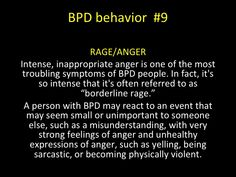 """BPD behavior - RAGE/ANGER - Intense, inappropriate anger is one of the most troubling symptoms of BPD people. In fact, it's so intense that it's often referred to as """"borderline rage."""" A person with BPD may react to an event that may seem small or unimportant to someone else, such as a misunderstanding, with very strong feelings of anger and unhealthy expressions of anger, such as yelling, being sarcastic, or becoming physically violent."""