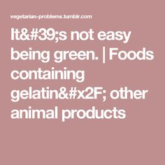 It's not easy being green.   Foods containing gelatin/ other animal products