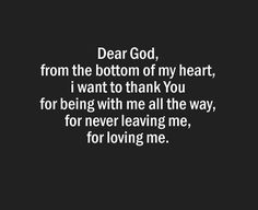 Dear God, from the bottom of my heart, i want to thank You for being with me all the way, for never leaving me, for loving me.