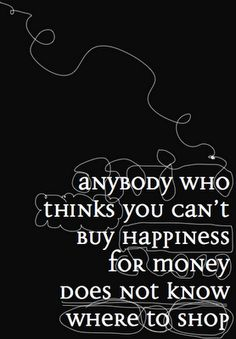 """anybody who thinks you can't buy happiness for money does not know where to shop"".  OK, so I don't truly believe in this quote, but still love it.  LOL"