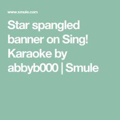 Star spangled banner on Sing! Karaoke by abbyb000 | Smule