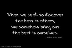 When we seek to discover the best in others, we somehow bring out the best in ourselves.....