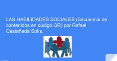 LAS HABILIDADES SOCIALES (Secuencia de contenidos en código QR) por Rafael Castañeda Solís.