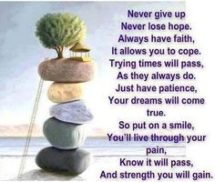 Never give up, Never lose hope, Always have faith,, it allows you to cope............