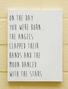 ON THE DAY YOU WERE BORN THE ANGELS CLAPPED THEIR HANDS AND THE MOON DANCED WITH THE STARS