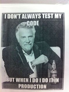I don't always test my code. But when I do, I do it in production.