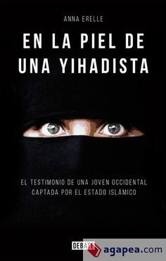 Erelle, Anna. En la piel de una yihadista : una joven occidental en el corazón del Estado Islámico.Barcelona : Debate, 2015