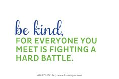 AMAZING Life Manifesto | Be Kind for Everyone You Meet is Fighting a Hard Battle | http://www.lizandryan.com