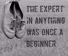 """The expert in anything was once a beginner"""