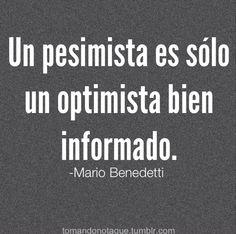 Un pesimista es sólo un optiista bien informado. - Mario Benedetti