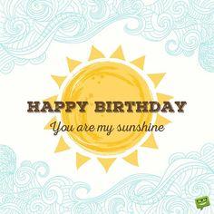 Happy Birthday. You are my sunshine.