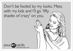 Umm, so this is about how I feel today...mess with my kid I'll mess with your life. For real though.
