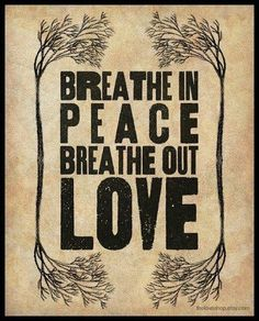 Breathe in peace, breathe out love.
