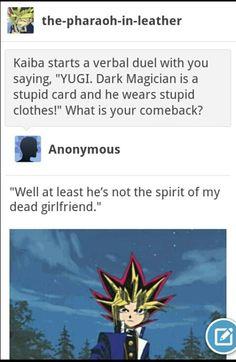 """Non, c'est tellement méchant XD Kaiba a commencé un duel verbal avec toi disant """"Yyugi. Ton Magicien des ténèbres est une carte stupide et porte de stupides vêtements!"""" Quel est ta contre attaque (?) """"Eh bien au moins il n'est pas l'esprit de ma petite amie décédée."""" - Yu-Gi-Oh!"""