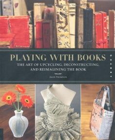 Playing with Books: The Art of Upcycling, Deconstructing, and Reimagining the Book by Jason Thompson, http://www.amazon.com/dp/159253600X/ref=cm_sw_r_pi_dp_owrFpb1YC2VBN