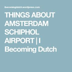 THINGS ABOUT AMSTERDAM SCHIPHOL AIRPORT | I Becoming Dutch