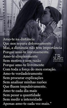 """Amo-te na distância Que nos separa dolorosamente Mas, a distância não tem importância Porque amo-te imensamente. Amo-te simplesmente Sem motivo e sem razão Porque amo-te livremente Com toda a força do meu coração. Amo-te verdadeiramente Sem procurar explicações Sem analisar minhas razões Que fluem impulsivamente. Amo-te cada dia mais Sem pesar a quantidade Sem medir a intensidade Apenas amo-te cada vez mais."""""""