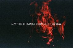 May the bridges you burn...