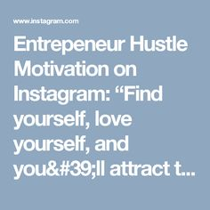 """Entrepeneur Hustle Motivation on Instagram: """"Find yourself, love yourself, and you'll attract the right people to you  Follow @social.ray"""""""