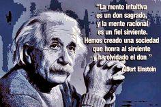 ... LA MENTE INTUITIVA es un don sagrado, y la mente racional es un fiel sirviente. Hemos creado una sociedad que honra al sirviente y ha olvidado el don. Albert Einstein.