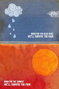 """""""Born for blue skies, we'll survive the rain/ Born for the sunrise, we'll survive the pain""""  Switchfoot"""