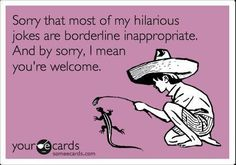 I'm sorry that my humor borders on inappropriate.  And by I'm sorry, I mean you're welcome.