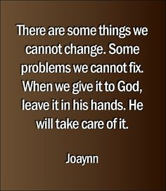 There are some things we cannot change. Some problems we cannot fix. When we give it to God, leave it in his hands. He will take care of it.