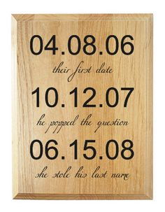 "Memorialize your special dates with this lovely home decor plaque, which is custom laser engraved with the day, month, and year of your first date, the date of your engagement (when ""he popped the question""), and the wedding day (when ""she stole his last name""). A wonderful wedding keepsake gift...."