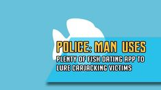 TSM NEWS - Police: Man uses Plenty of Fish dating app to lure carjacking...