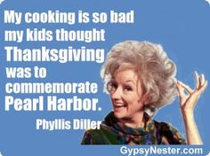 My cooking is so bad my kids thought Thanksgiving was to commemorate Pearl Harbor -Phyllis Diller. For more great quotes to pin to your friends!: http://www.gypsynester.com/funny-inspirational-quotes.htm