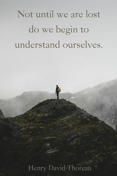 """Not until we are lost do we begin to understand ourselves."" ― Henry David Thoreau"