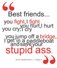 best friends... you fight , i fight you hurt, i hurt you cry, i cry you jump off a bridge, i get in a paddleboat and save your stupid ass.