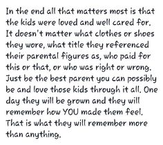 Be the best parent you can possibly be and love the kids through it all. One day they will be GROWN and remembered how you made them feel:-)