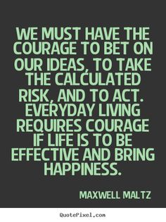 We+must+have+the+courage+to+bet+on+our+ideas,+to+take+the..+Maxwell+Maltz+famous+life+quotes