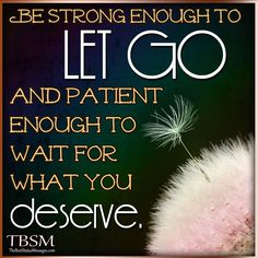 Be-strong-enough-to-LET-GO-and-patient-enough-to-wait-for-what-you-deserve..jpg 800×800 pixels