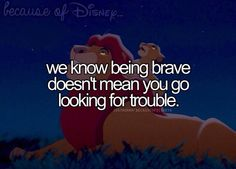 we know being brave doesn't mean you go looking for trouble.