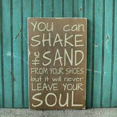 Beach quote - you can shake the sand from your shoes, but it will never leave your soul.