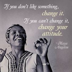 "Inspirational Quote of the day: Maya Angelou ""If you don't like something, change it. If you can't change it, change your attitude. Don't complain."""