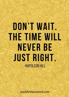 Start Before You're Ready •~• Don't wait. The time will never be just right. ~ Napoleon Hill