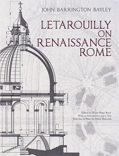 Letarouilly on Renaissance Rome by John Barrington Bayley  Architect and engraver Paul Letarouilly dedicated more than 30 years of his life to creating the most complete collection of plans, elevations, and details of the buildings and monuments of Renaissance Rome. This student's edition of his achievement features highlights from five massive volumes, originally published between 1825 and 1882. Its systematic overview illustrates the principles of design behind the works of...