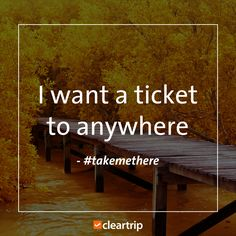 """""""I want a ticket to anywhere."""" - #takemethere #CTTravelQuotes"""